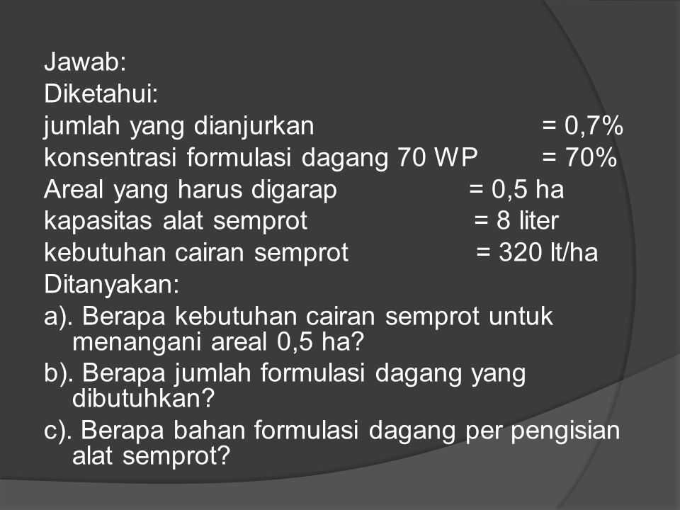 Jawab: Diketahui: jumlah yang dianjurkan = 0,7% konsentrasi formulasi dagang 70 WP = 70%
