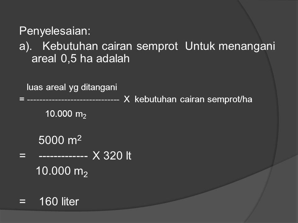 a). Kebutuhan cairan semprot Untuk menangani areal 0,5 ha adalah