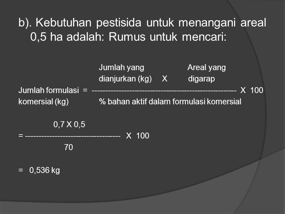 b). Kebutuhan pestisida untuk menangani areal 0,5 ha adalah: Rumus untuk mencari: