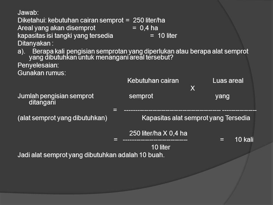 Jawab: Diketahui: kebutuhan cairan semprot = 250 liter/ha. Areal yang akan disemprot = 0,4 ha.