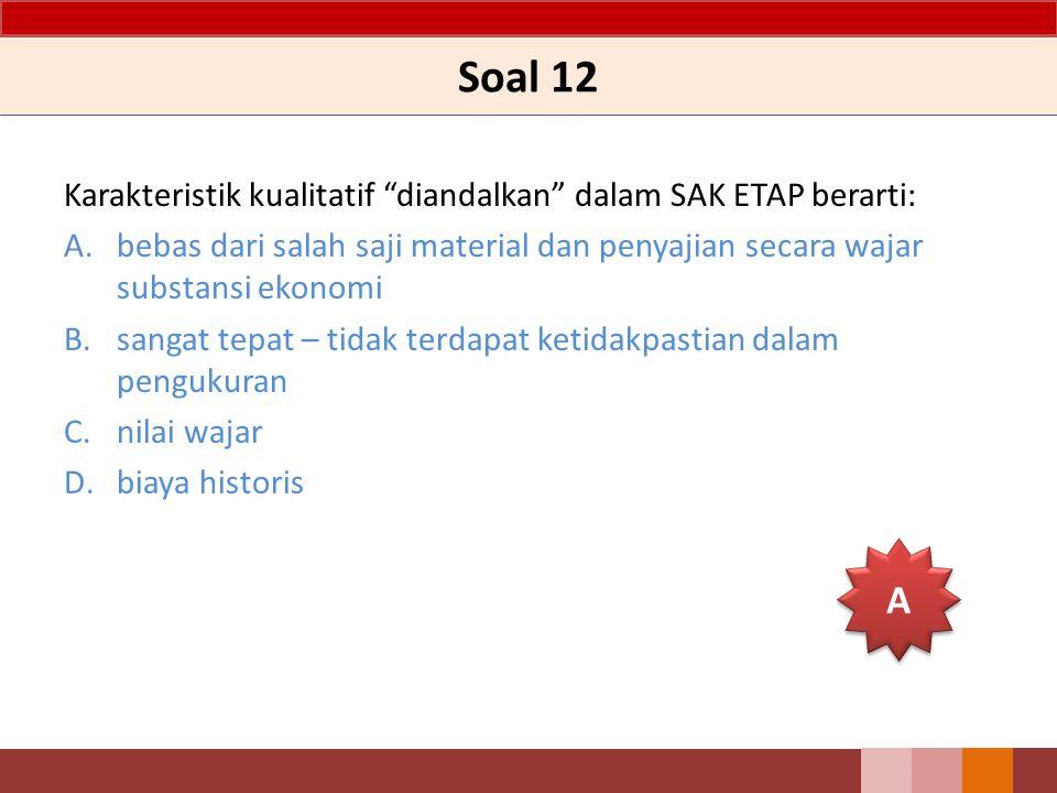 Soal 12 Karakteristik kualitatif diandalkan dalam SAK ETAP berarti: bebas dari salah saji material dan penyajian secara wajar substansi ekonomi.