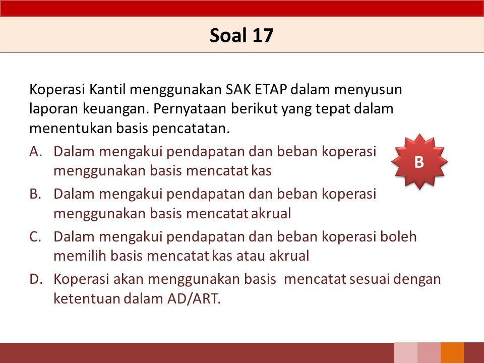 Soal 17 Koperasi Kantil menggunakan SAK ETAP dalam menyusun laporan keuangan. Pernyataan berikut yang tepat dalam menentukan basis pencatatan.