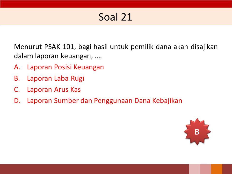 Soal 21 Menurut PSAK 101, bagi hasil untuk pemilik dana akan disajikan dalam laporan keuangan, .… Laporan Posisi Keuangan.
