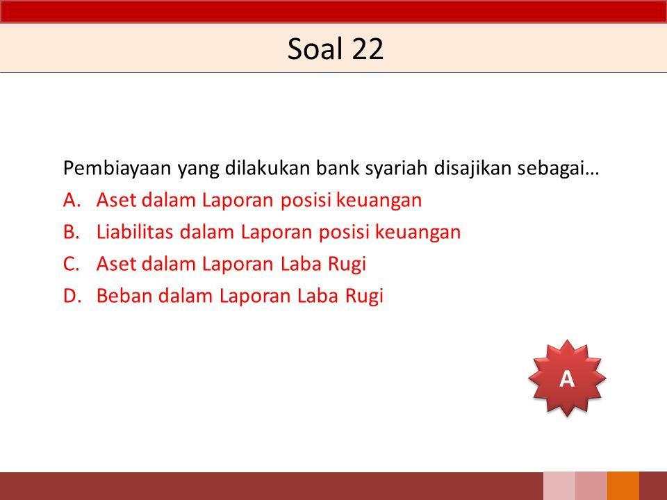 Soal 22 A Pembiayaan yang dilakukan bank syariah disajikan sebagai…