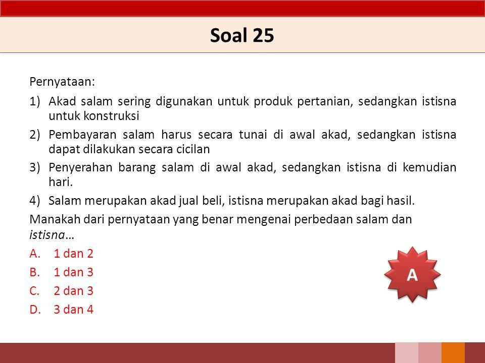 Soal 25 Pernyataan: 1) Akad salam sering digunakan untuk produk pertanian, sedangkan istisna untuk konstruksi.