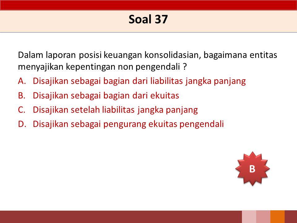 Soal 37 Dalam laporan posisi keuangan konsolidasian, bagaimana entitas menyajikan kepentingan non pengendali