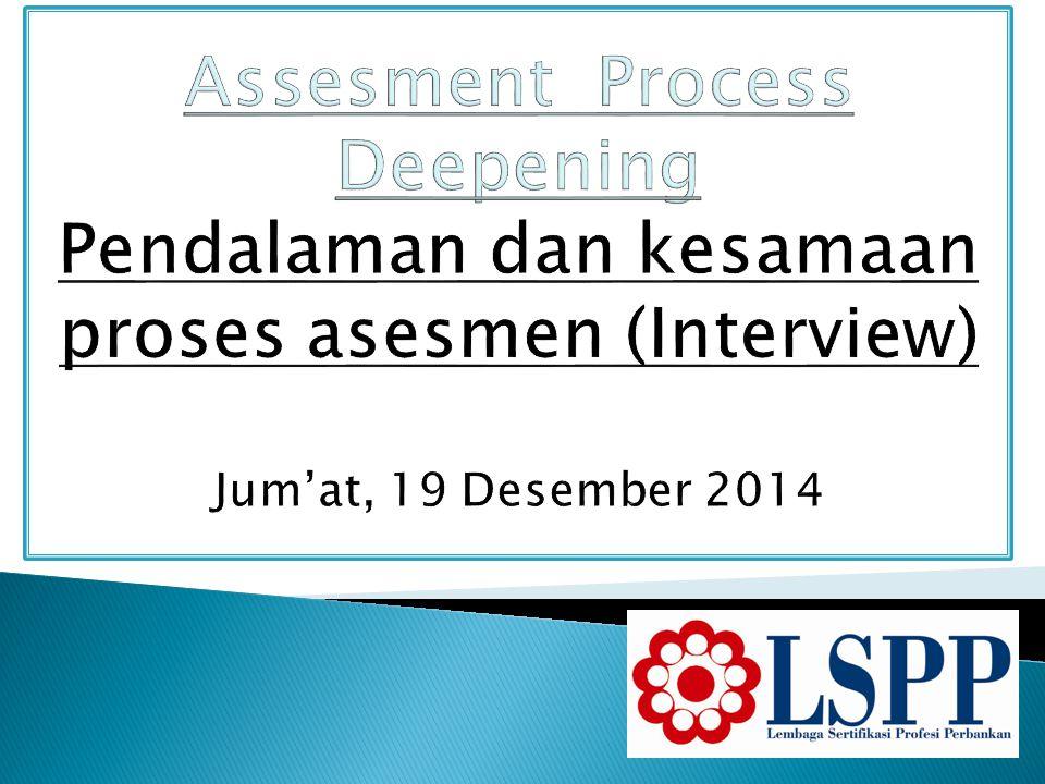 Assesment Process Deepening Pendalaman dan kesamaan proses asesmen (Interview) Jum'at, 19 Desember 2014