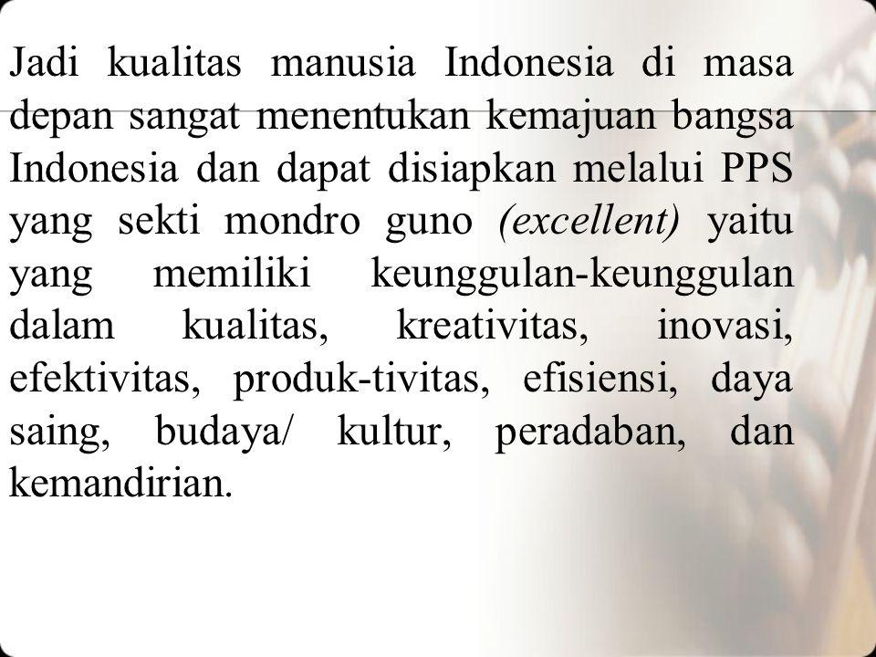 Jadi kualitas manusia Indonesia di masa depan sangat menentukan kemajuan bangsa Indonesia dan dapat disiapkan melalui PPS yang sekti mondro guno (excellent) yaitu yang memiliki keunggulan-keunggulan dalam kualitas, kreativitas, inovasi, efektivitas, produk-tivitas, efisiensi, daya saing, budaya/ kultur, peradaban, dan kemandirian.
