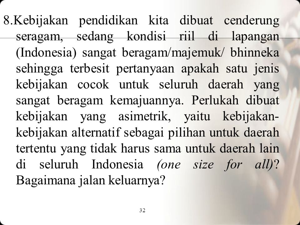 8.Kebijakan pendidikan kita dibuat cenderung seragam, sedang kondisi riil di lapangan (Indonesia) sangat beragam/majemuk/ bhinneka sehingga terbesit pertanyaan apakah satu jenis kebijakan cocok untuk seluruh daerah yang sangat beragam kemajuannya.