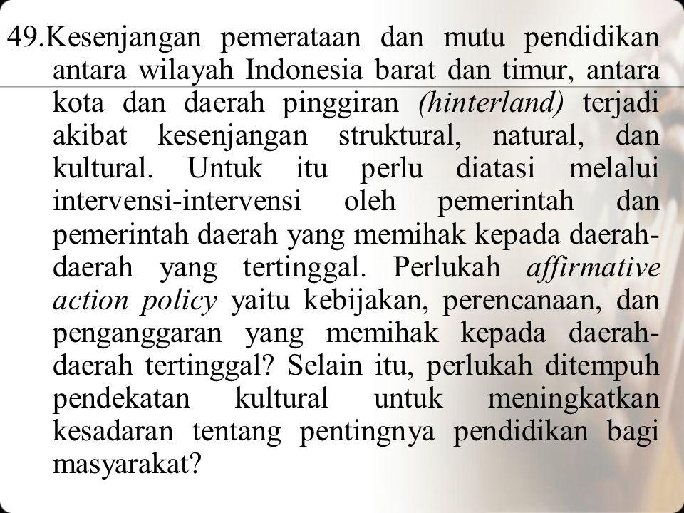 49.Kesenjangan pemerataan dan mutu pendidikan antara wilayah Indonesia barat dan timur, antara kota dan daerah pinggiran (hinterland) terjadi akibat kesenjangan struktural, natural, dan kultural.