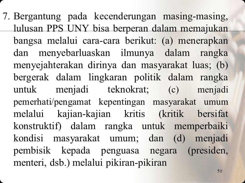 Bergantung pada kecenderungan masing-masing, lulusan PPS UNY bisa berperan dalam memajukan bangsa melalui cara-cara berikut: (a) menerapkan dan menyebarluaskan ilmunya dalam rangka menyejahterakan dirinya dan masyarakat luas; (b) bergerak dalam lingkaran politik dalam rangka untuk menjadi teknokrat; (c) menjadi pemerhati/pengamat kepentingan masyarakat umum melalui kajian-kajian kritis (kritik bersifat konstruktif) dalam rangka untuk memperbaiki kondisi masyarakat umum; dan (d) menjadi pembisik kepada penguasa negara (presiden, menteri, dsb.) melalui pikiran-pikiran