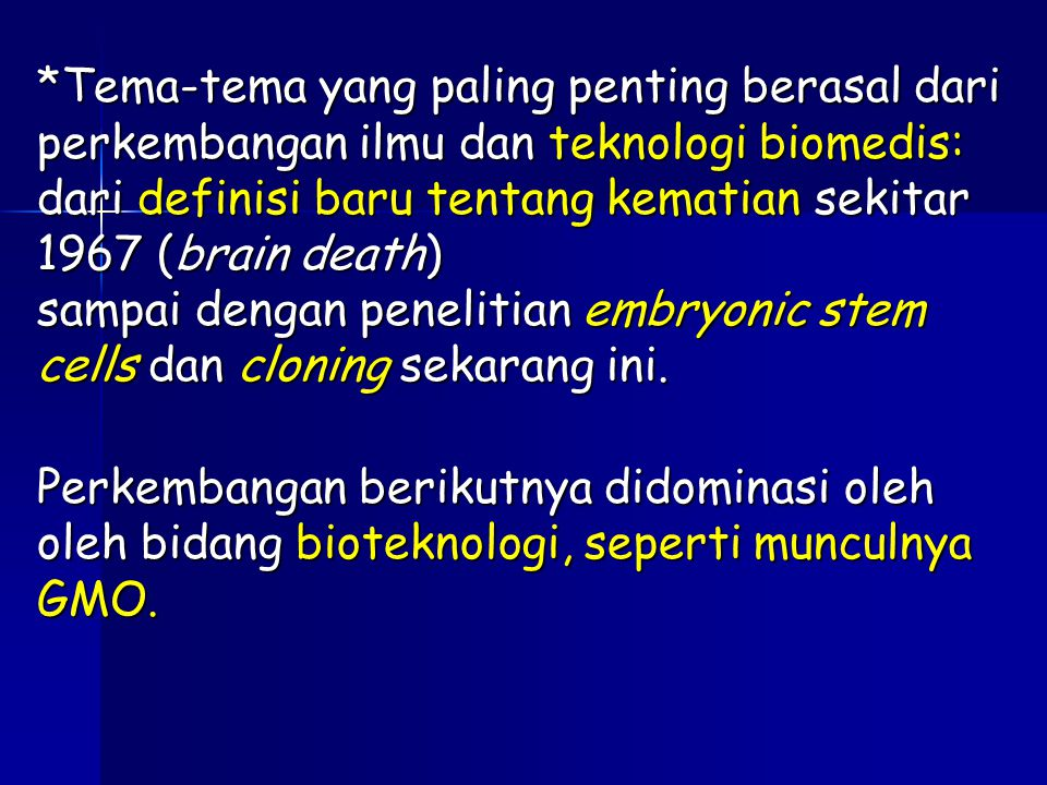 *Tema-tema yang paling penting berasal dari perkembangan ilmu dan teknologi biomedis: dari definisi baru tentang kematian sekitar 1967 (brain death) sampai dengan penelitian embryonic stem cells dan cloning sekarang ini.