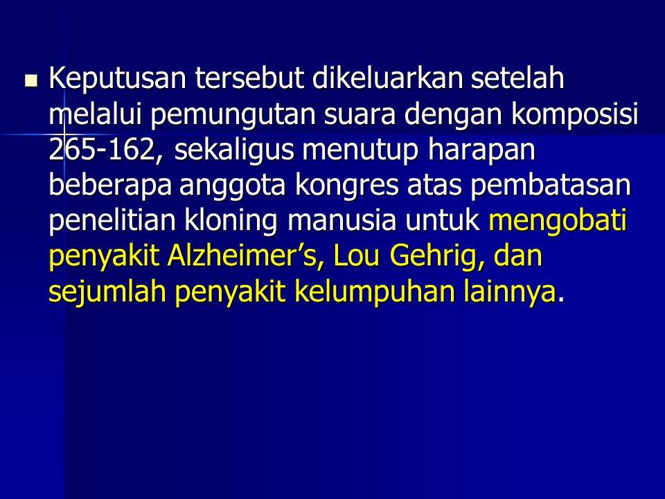 Keputusan tersebut dikeluarkan setelah melalui pemungutan suara dengan komposisi 265-162, sekaligus menutup harapan beberapa anggota kongres atas pembatasan penelitian kloning manusia untuk mengobati penyakit Alzheimer's, Lou Gehrig, dan sejumlah penyakit kelumpuhan lainnya.