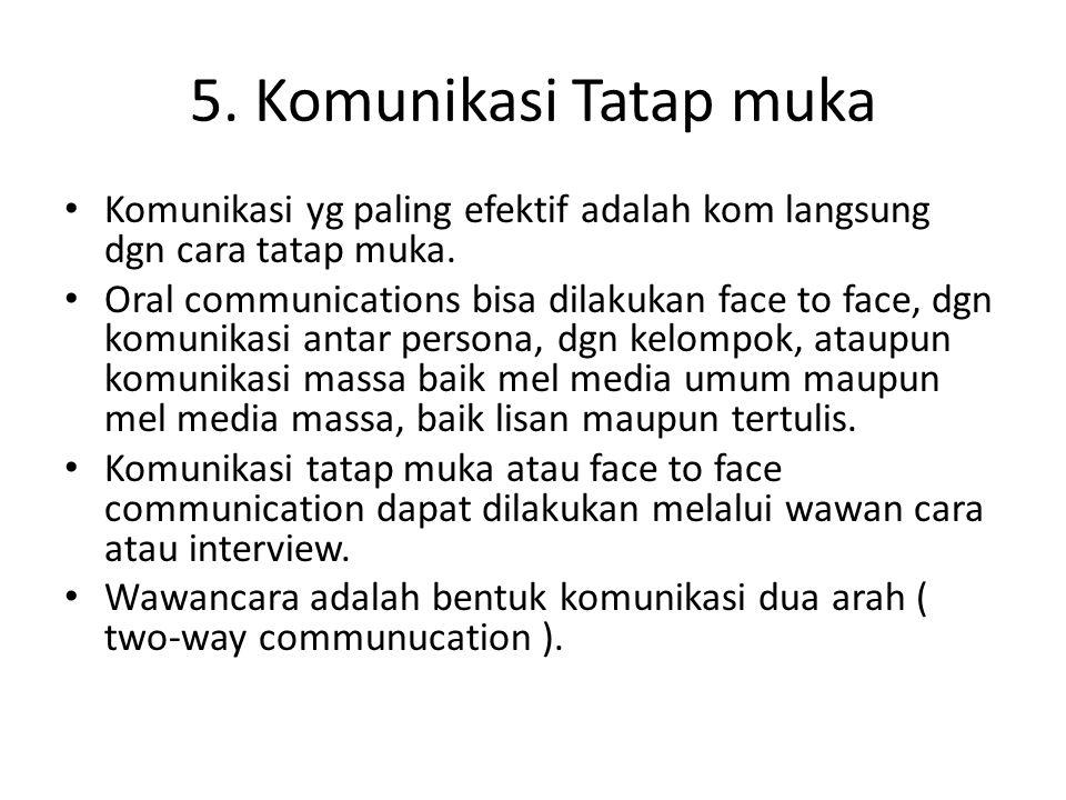 5. Komunikasi Tatap muka Komunikasi yg paling efektif adalah kom langsung dgn cara tatap muka.
