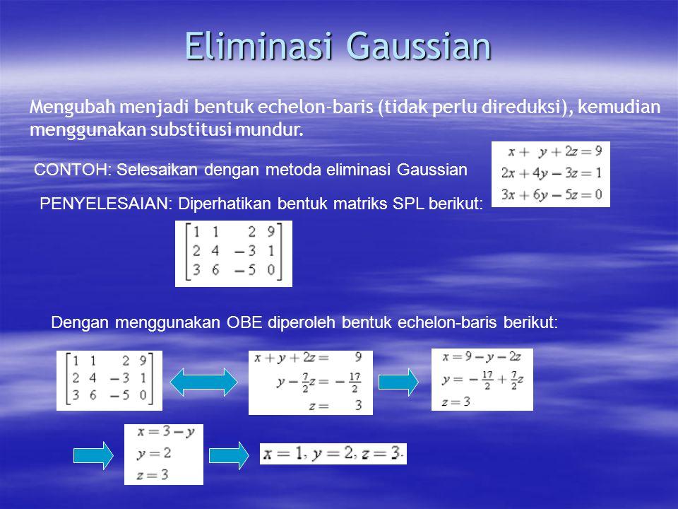 Eliminasi Gaussian Mengubah menjadi bentuk echelon-baris (tidak perlu direduksi), kemudian. menggunakan substitusi mundur.