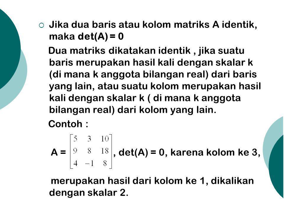 Jika dua baris atau kolom matriks A identik, maka det(A) = 0