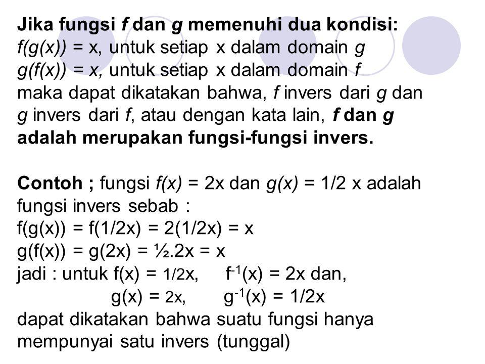 Jika fungsi f dan g memenuhi dua kondisi: f(g(x)) = x, untuk setiap x dalam domain g g(f(x)) = x, untuk setiap x dalam domain f maka dapat dikatakan bahwa, f invers dari g dan g invers dari f, atau dengan kata lain, f dan g adalah merupakan fungsi-fungsi invers.