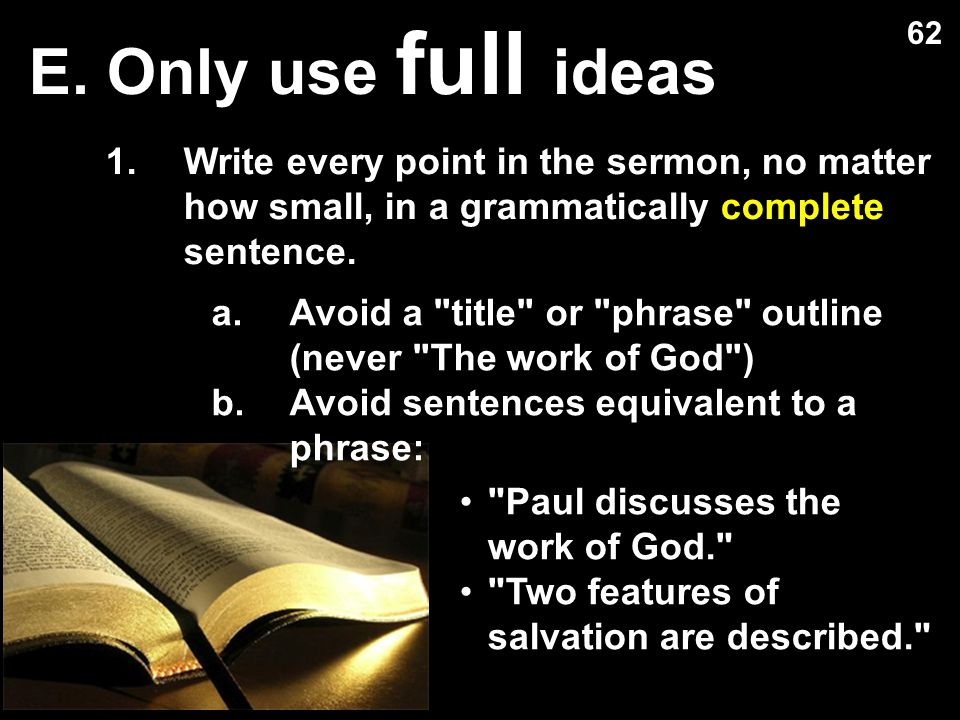 E. Only use full ideas 62. Write every point in the sermon, no matter how small, in a grammatically complete sentence.