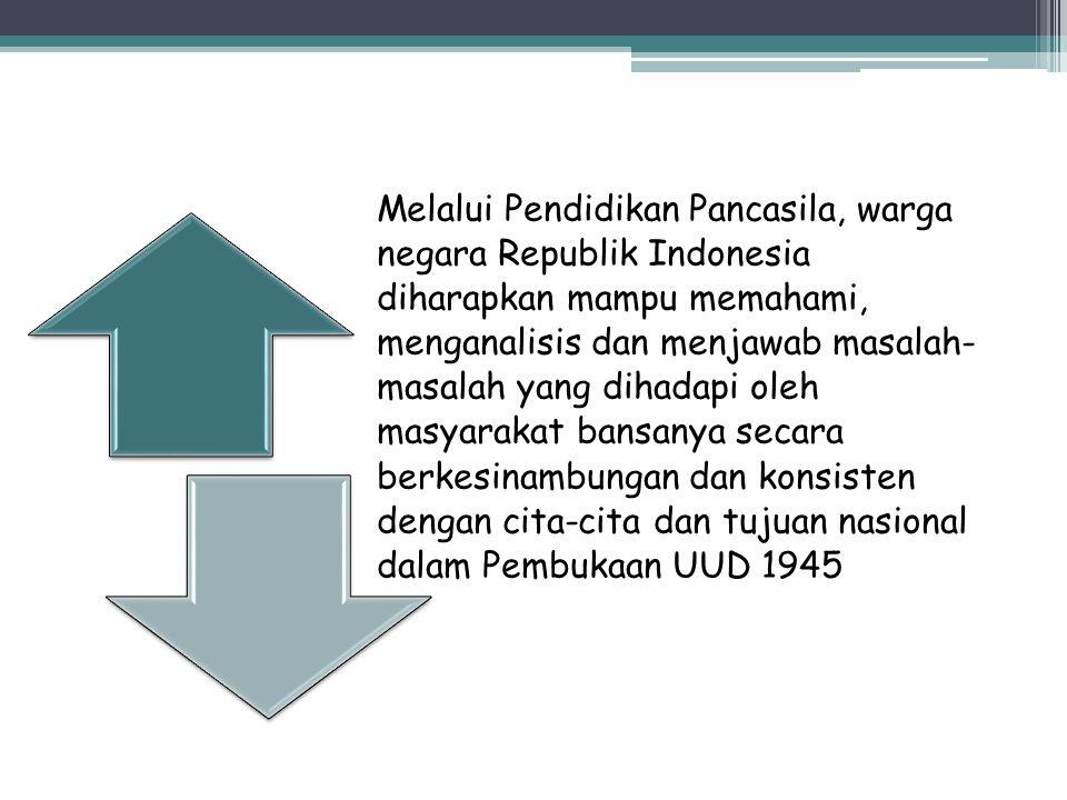 Melalui Pendidikan Pancasila, warga negara Republik Indonesia diharapkan mampu memahami, menganalisis dan menjawab masalah-masalah yang dihadapi oleh masyarakat bansanya secara berkesinambungan dan konsisten dengan cita-cita dan tujuan nasional dalam Pembukaan UUD 1945