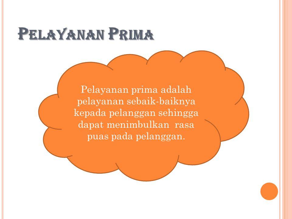 Pelayanan Prima Pelayanan prima adalah pelayanan sebaik-baiknya kepada pelanggan sehingga dapat menimbulkan rasa puas pada pelanggan.