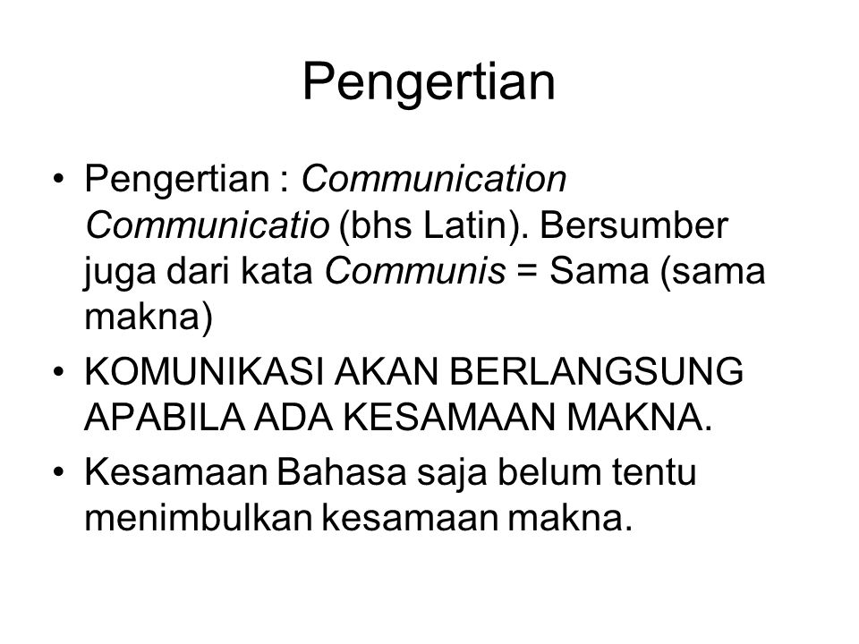 Pengertian Pengertian : Communication Communicatio (bhs Latin). Bersumber juga dari kata Communis = Sama (sama makna)