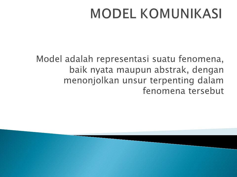 MODEL KOMUNIKASI Model adalah representasi suatu fenomena, baik nyata maupun abstrak, dengan menonjolkan unsur terpenting dalam fenomena tersebut.