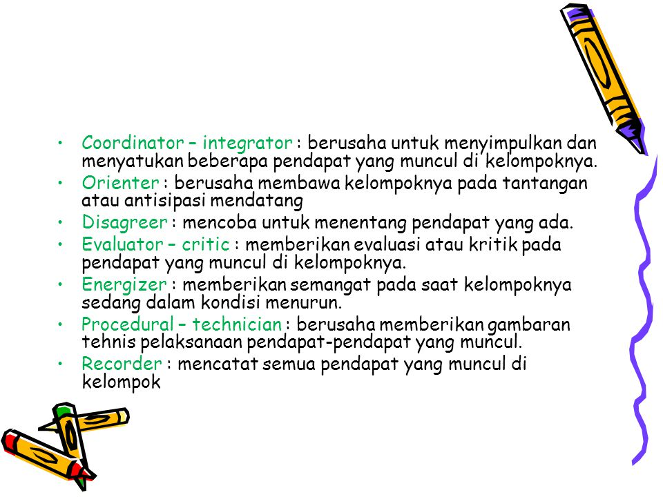 Coordinator – integrator : berusaha untuk menyimpulkan dan menyatukan beberapa pendapat yang muncul di kelompoknya.