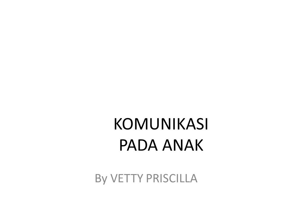 KOMUNIKASI PADA ANAK By VETTY PRISCILLA