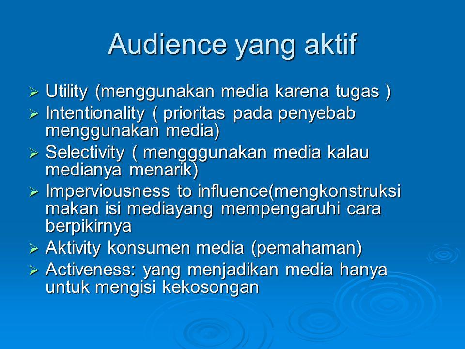 Audience yang aktif Utility (menggunakan media karena tugas )