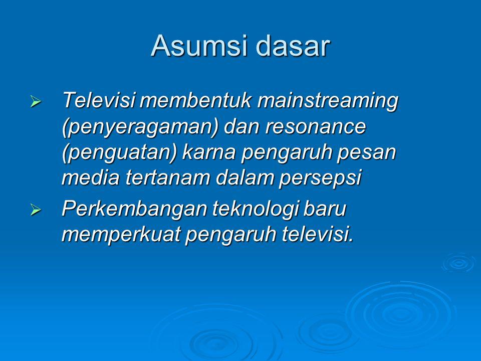Asumsi dasar Televisi membentuk mainstreaming (penyeragaman) dan resonance (penguatan) karna pengaruh pesan media tertanam dalam persepsi.