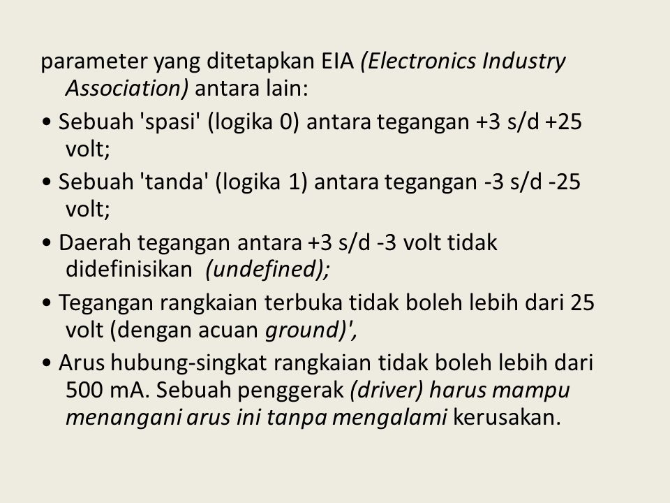 parameter yang ditetapkan EIA (Electronics Industry Association) antara lain: • Sebuah spasi (logika 0) antara tegangan +3 s/d +25 volt; • Sebuah tanda (logika 1) antara tegangan -3 s/d -25 volt; • Daerah tegangan antara +3 s/d -3 volt tidak didefinisikan (undefined); • Tegangan rangkaian terbuka tidak boleh lebih dari 25 volt (dengan acuan ground) , • Arus hubung-singkat rangkaian tidak boleh lebih dari 500 mA.