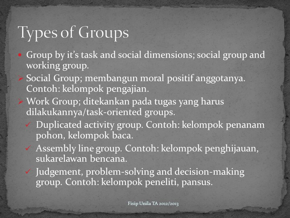 Types of Groups Group by it's task and social dimensions; social group and working group.
