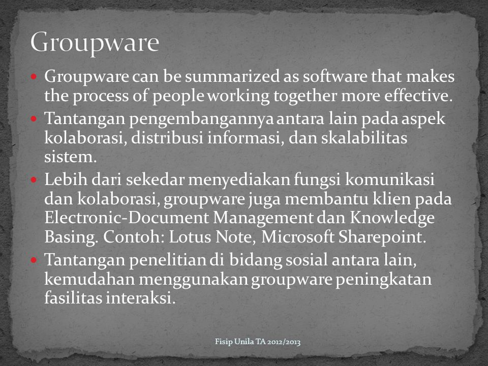 Groupware Groupware can be summarized as software that makes the process of people working together more effective.