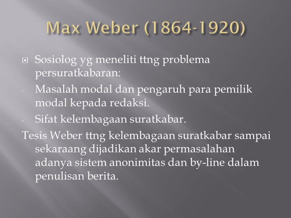 Max Weber (1864-1920) Sosiolog yg meneliti ttng problema persuratkabaran: Masalah modal dan pengaruh para pemilik modal kepada redaksi.