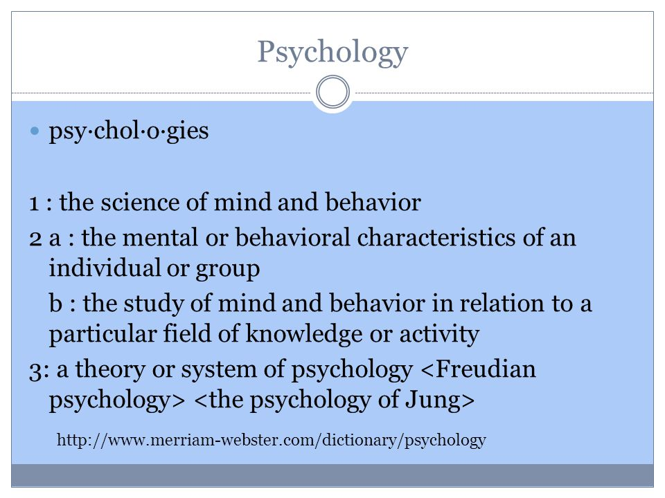 Psychology psy·chol·o·gies 1 : the science of mind and behavior