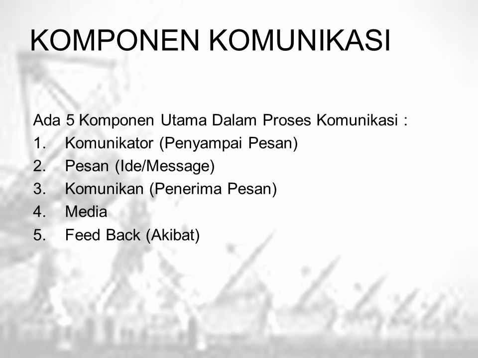 KOMPONEN KOMUNIKASI Ada 5 Komponen Utama Dalam Proses Komunikasi :