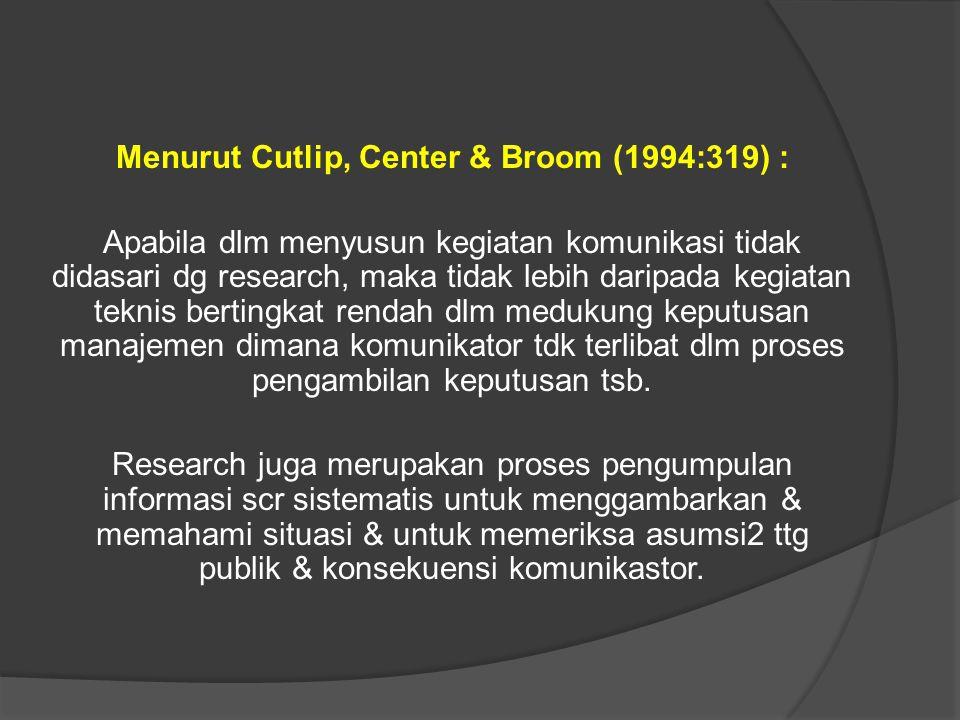 Menurut Cutlip, Center & Broom (1994:319) : Apabila dlm menyusun kegiatan komunikasi tidak didasari dg research, maka tidak lebih daripada kegiatan teknis bertingkat rendah dlm medukung keputusan manajemen dimana komunikator tdk terlibat dlm proses pengambilan keputusan tsb.