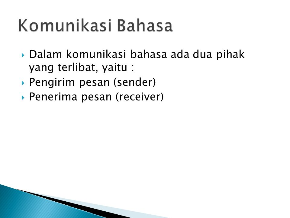 Komunikasi Bahasa Dalam komunikasi bahasa ada dua pihak yang terlibat, yaitu : Pengirim pesan (sender)