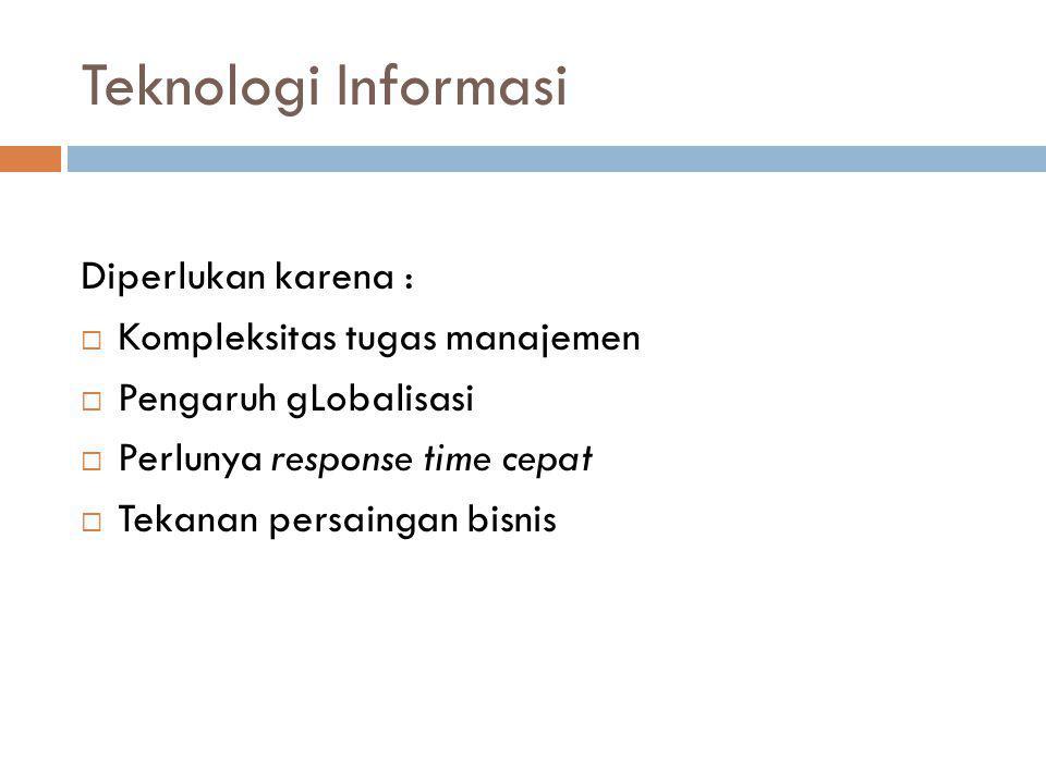 Teknologi Informasi Diperlukan karena : Kompleksitas tugas manajemen