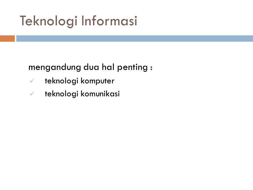Teknologi Informasi mengandung dua hal penting : teknologi komputer