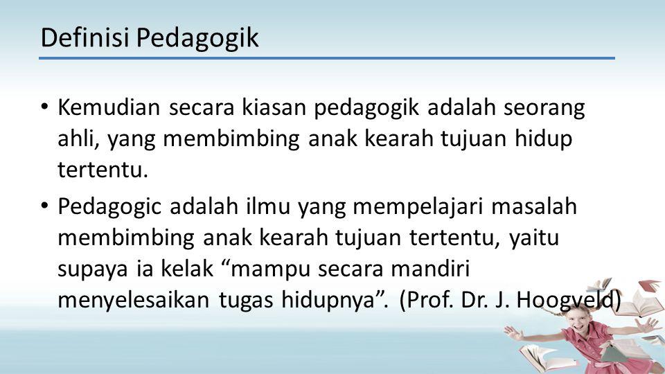 Definisi Pedagogik Kemudian secara kiasan pedagogik adalah seorang ahli, yang membimbing anak kearah tujuan hidup tertentu.