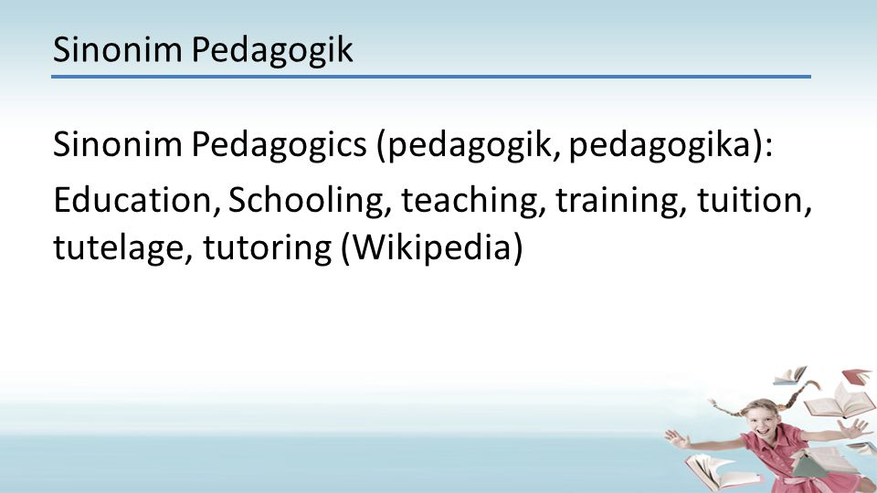 Sinonim Pedagogik Sinonim Pedagogics (pedagogik, pedagogika): Education, Schooling, teaching, training, tuition, tutelage, tutoring (Wikipedia)