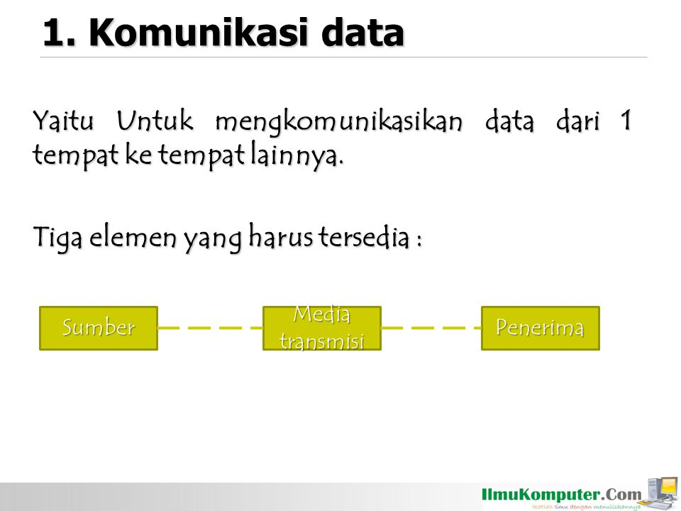 1. Komunikasi data Yaitu Untuk mengkomunikasikan data dari 1 tempat ke tempat lainnya. Tiga elemen yang harus tersedia :