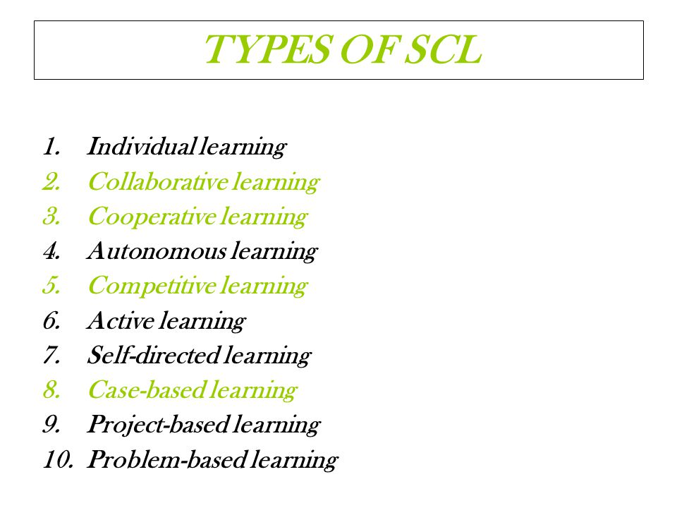 TYPES OF SCL Individual learning Collaborative learning