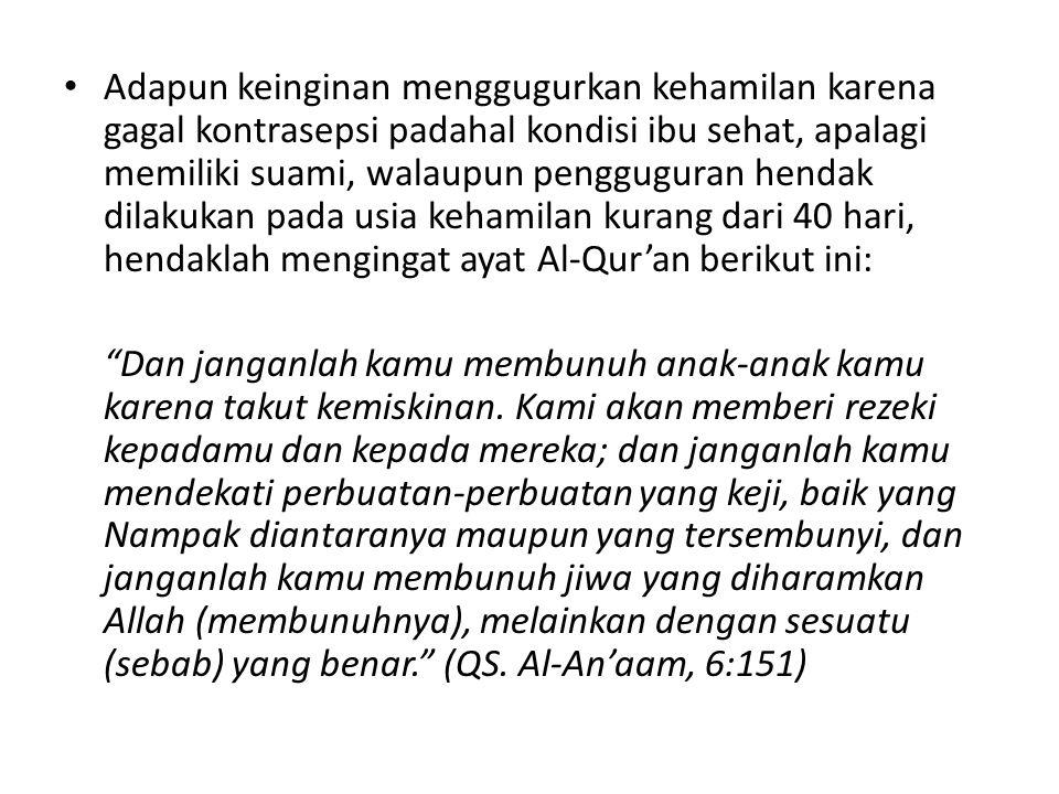 Adapun keinginan menggugurkan kehamilan karena gagal kontrasepsi padahal kondisi ibu sehat, apalagi memiliki suami, walaupun pengguguran hendak dilakukan pada usia kehamilan kurang dari 40 hari, hendaklah mengingat ayat Al-Qur'an berikut ini: