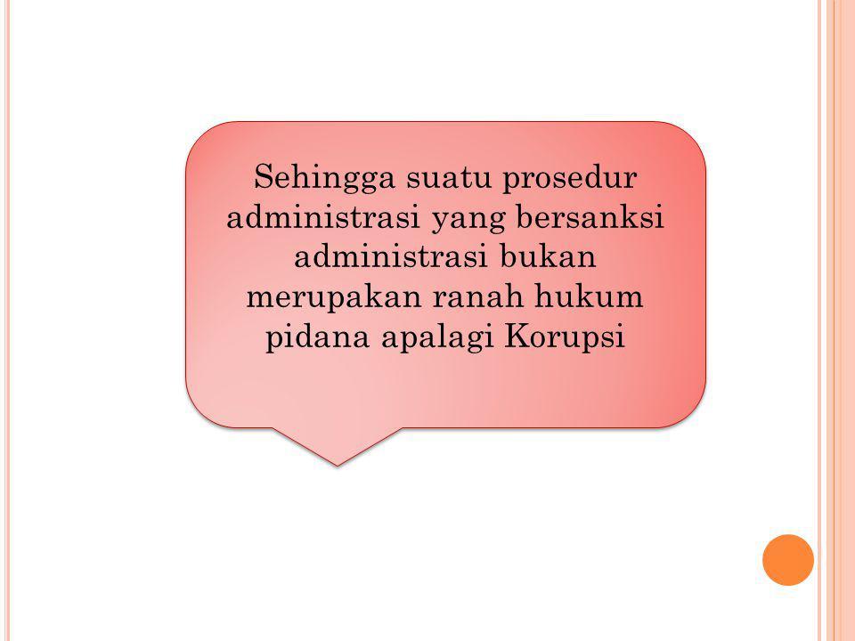 Sehingga suatu prosedur administrasi yang bersanksi administrasi bukan merupakan ranah hukum pidana apalagi Korupsi