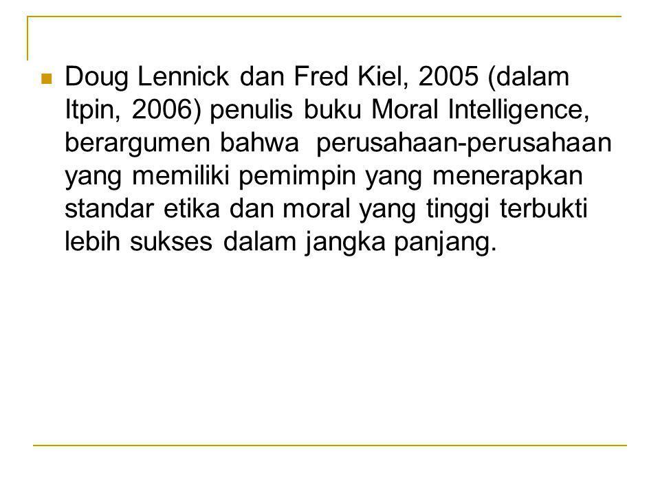 Doug Lennick dan Fred Kiel, 2005 (dalam Itpin, 2006) penulis buku Moral Intelligence, berargumen bahwa perusahaan-perusahaan yang memiliki pemimpin yang menerapkan standar etika dan moral yang tinggi terbukti lebih sukses dalam jangka panjang.