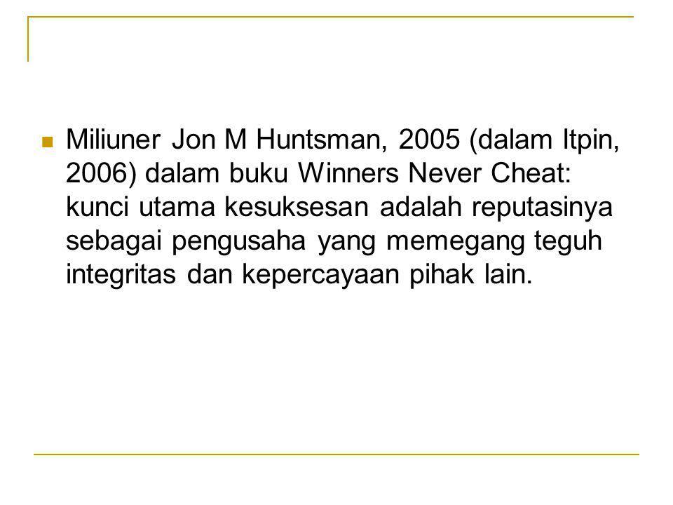 Miliuner Jon M Huntsman, 2005 (dalam Itpin, 2006) dalam buku Winners Never Cheat: kunci utama kesuksesan adalah reputasinya sebagai pengusaha yang memegang teguh integritas dan kepercayaan pihak lain.