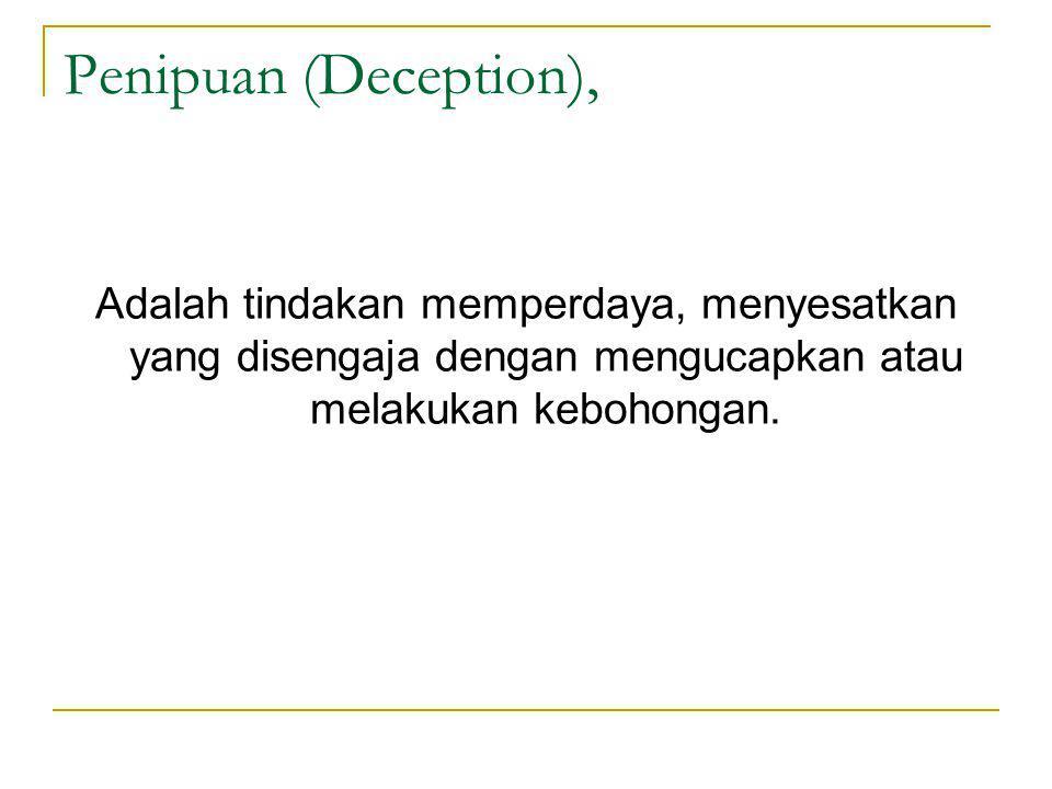 Penipuan (Deception), Adalah tindakan memperdaya, menyesatkan yang disengaja dengan mengucapkan atau melakukan kebohongan.