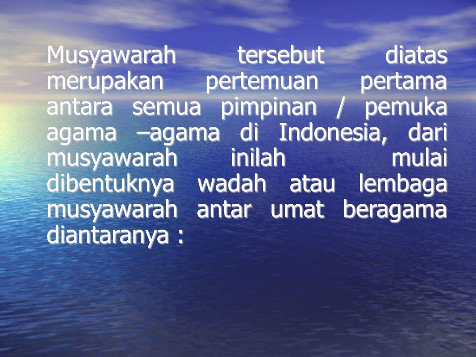 Musyawarah tersebut diatas merupakan pertemuan pertama antara semua pimpinan / pemuka agama –agama di Indonesia, dari musyawarah inilah mulai dibentuknya wadah atau lembaga musyawarah antar umat beragama diantaranya :